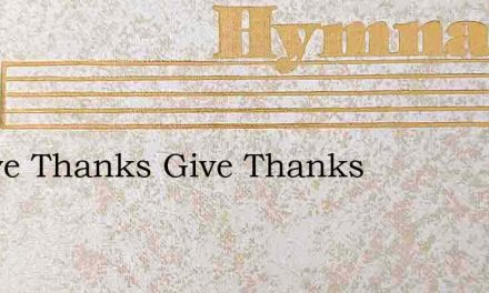 O Give Thanks Give Thanks – Hymn Lyrics