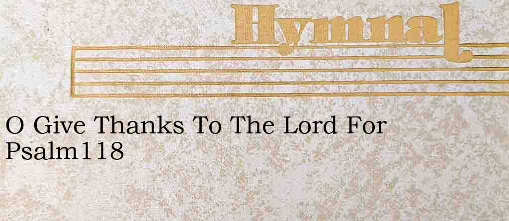 O Give Thanks To The Lord For Psalm118 – Hymn Lyrics