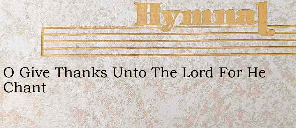 O Give Thanks Unto The Lord For He Chant – Hymn Lyrics