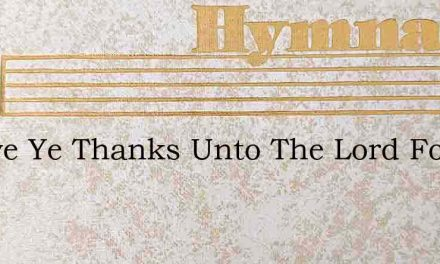 O Give Ye Thanks Unto The Lord For Grac – Hymn Lyrics