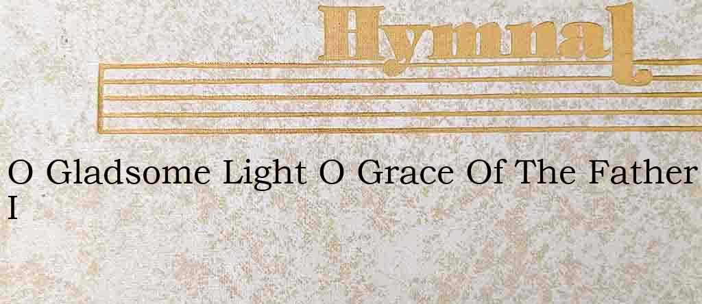 O Gladsome Light O Grace Of The Father I – Hymn Lyrics