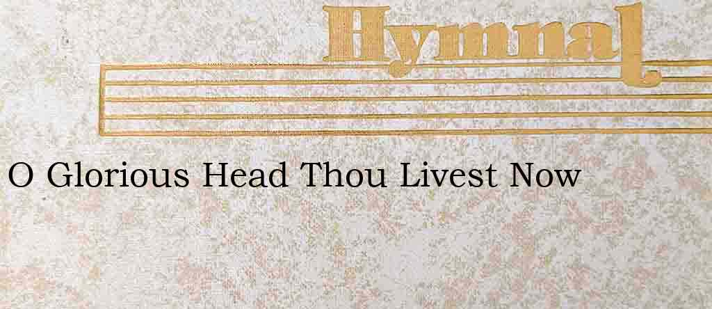 O Glorious Head Thou Livest Now – Hymn Lyrics