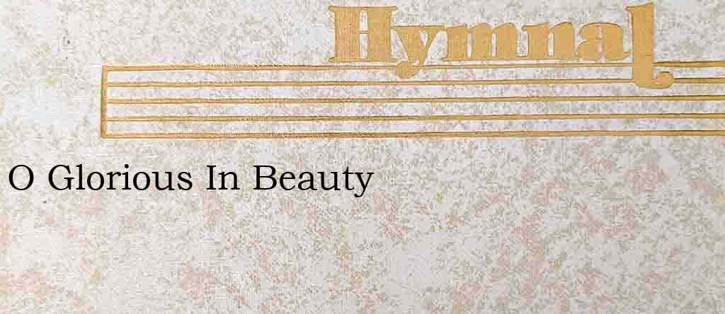 O Glorious In Beauty – Hymn Lyrics