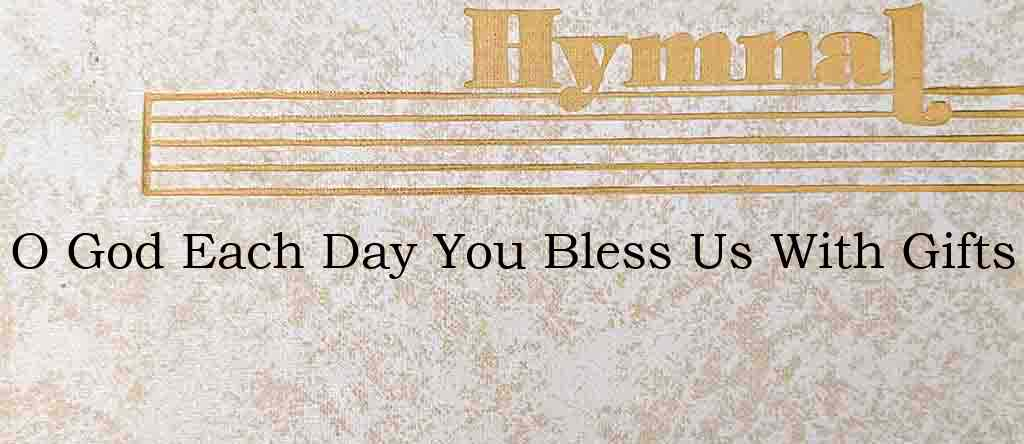 O God Each Day You Bless Us With Gifts – Hymn Lyrics