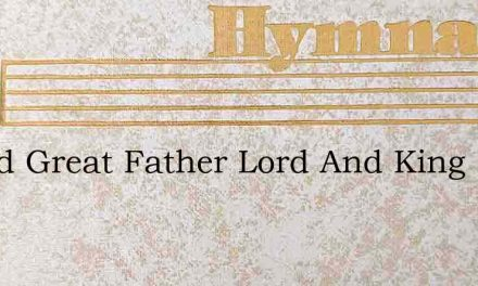 O God Great Father Lord And King – Hymn Lyrics