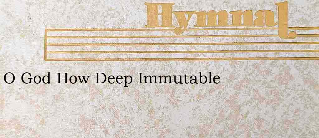 O God How Deep Immutable – Hymn Lyrics