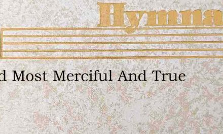 O God Most Merciful And True – Hymn Lyrics
