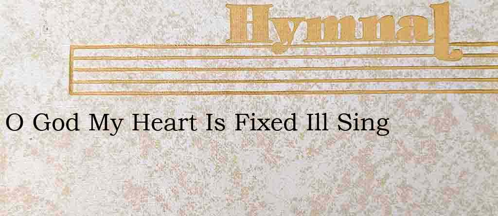 O God My Heart Is Fixed Ill Sing – Hymn Lyrics
