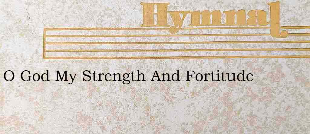 O God My Strength And Fortitude – Hymn Lyrics