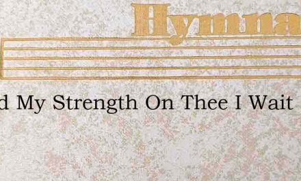 O God My Strength On Thee I Wait – Hymn Lyrics