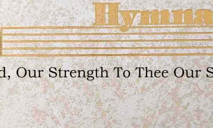 O God, Our Strength To Thee Our Song – Hymn Lyrics