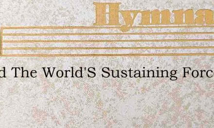 O God The World'S Sustaining Force – Hymn Lyrics