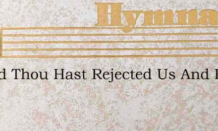 O God Thou Hast Rejected Us And Hast Aff – Hymn Lyrics