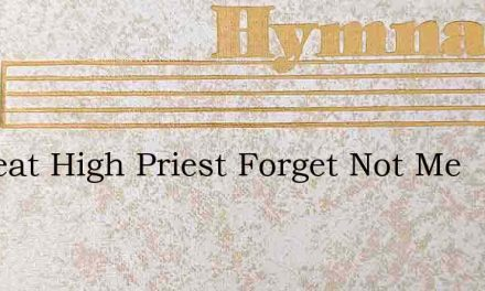 O Great High Priest Forget Not Me – Hymn Lyrics