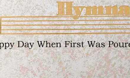 O Happy Day When First Was Poured – Hymn Lyrics