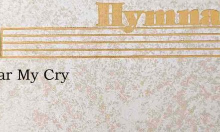 O Hear My Cry – Hymn Lyrics
