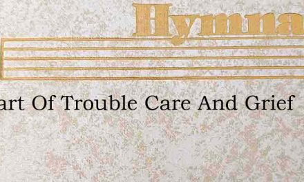 O Heart Of Trouble Care And Grief – Hymn Lyrics