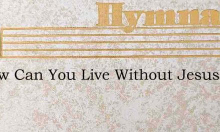 O How Can You Live Without Jesus – Hymn Lyrics