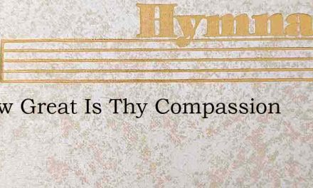 O How Great Is Thy Compassion – Hymn Lyrics