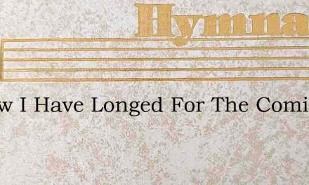 O How I Have Longed For The Coming Of Go – Hymn Lyrics