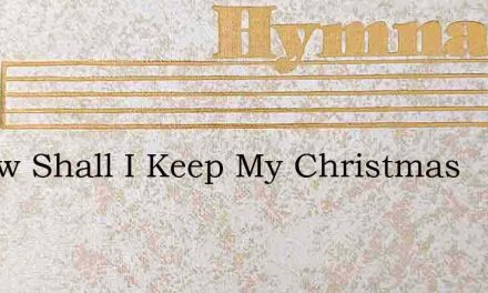O How Shall I Keep My Christmas – Hymn Lyrics