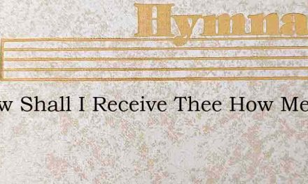 O How Shall I Receive Thee How Meet Thee – Hymn Lyrics