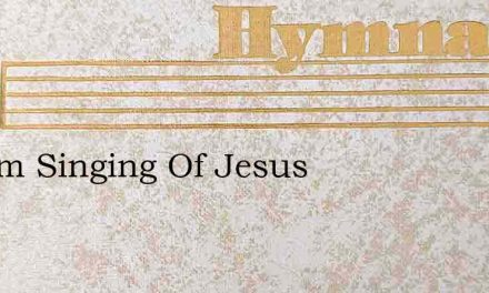 O I Am Singing Of Jesus – Hymn Lyrics