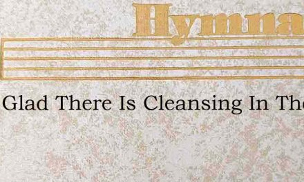 O Im Glad There Is Cleansing In The Bloo – Hymn Lyrics