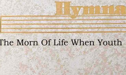 O In The Morn Of Life When Youth – Hymn Lyrics