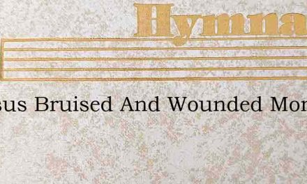 O Jesus Bruised And Wounded More – Hymn Lyrics