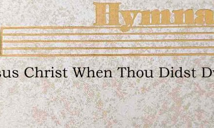 O Jesus Christ When Thou Didst Dwell – Hymn Lyrics