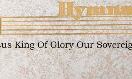O Jesus King Of Glory Our Sovereign – Hymn Lyrics