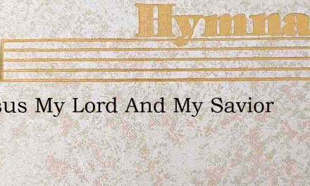 O Jesus My Lord And My Savior – Hymn Lyrics