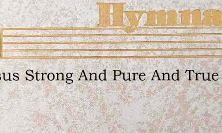O Jesus Strong And Pure And True – Hymn Lyrics