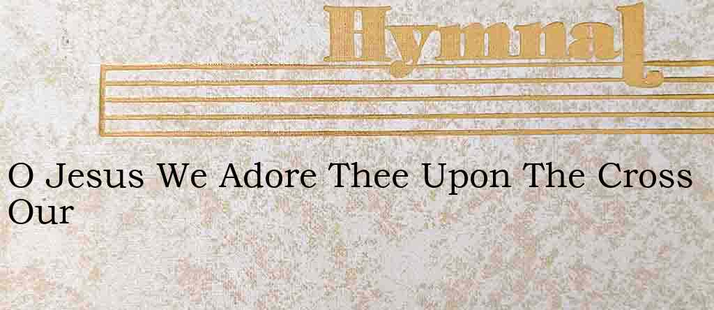 O Jesus We Adore Thee Upon The Cross Our – Hymn Lyrics