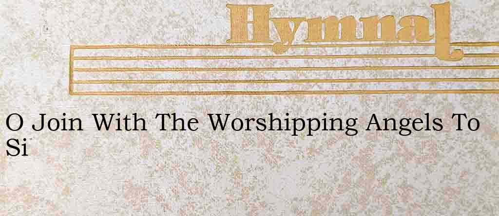 O Join With The Worshipping Angels To Si – Hymn Lyrics