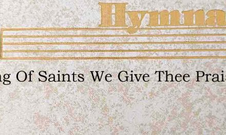 O King Of Saints We Give Thee Praise And – Hymn Lyrics