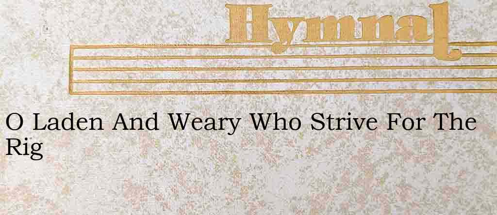 O Laden And Weary Who Strive For The Rig – Hymn Lyrics