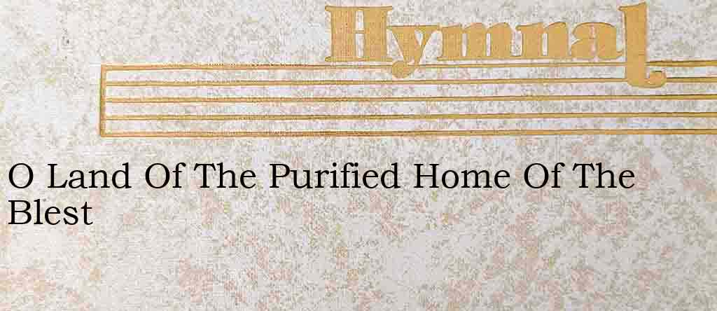 O Land Of The Purified Home Of The Blest – Hymn Lyrics