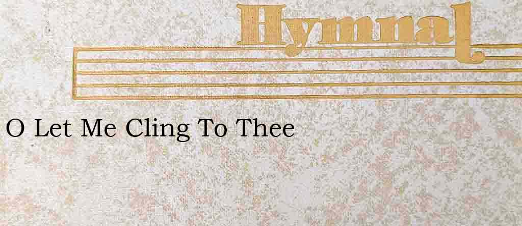 O Let Me Cling To Thee – Hymn Lyrics