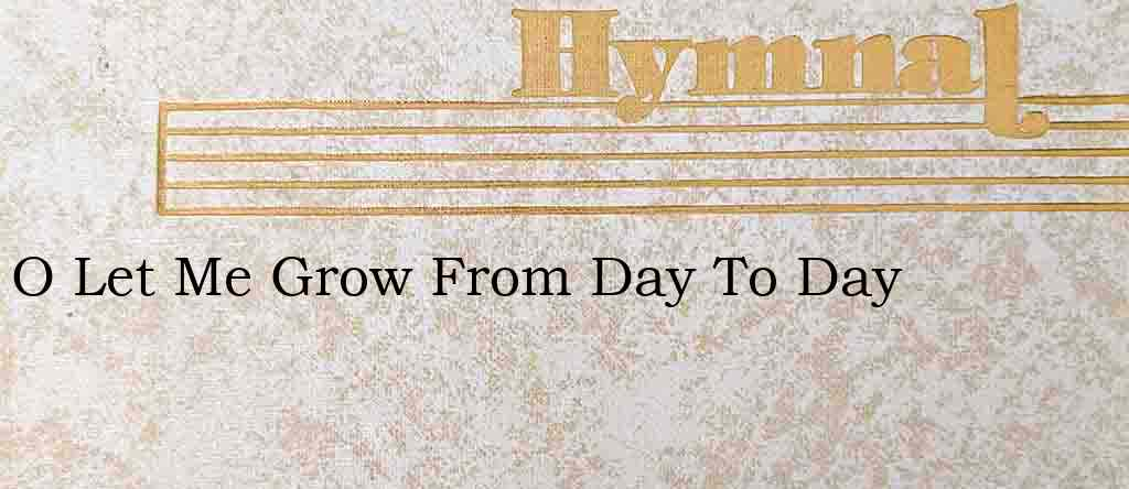 O Let Me Grow From Day To Day – Hymn Lyrics