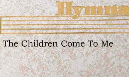 O Let The Children Come To Me – Hymn Lyrics