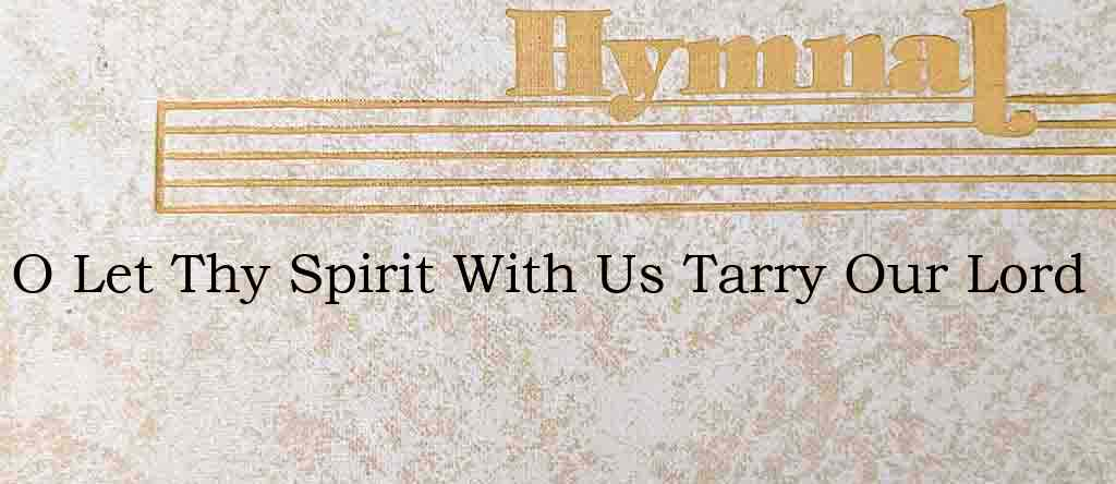 O Let Thy Spirit With Us Tarry Our Lord – Hymn Lyrics