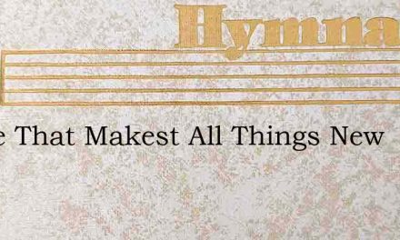 O Life That Makest All Things New – Hymn Lyrics