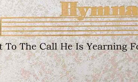 O List To The Call He Is Yearning For Th – Hymn Lyrics