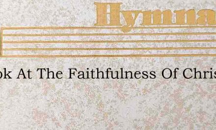 O Look At The Faithfulness Of Christ Our – Hymn Lyrics