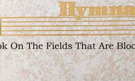 O Look On The Fields That Are Blooming T – Hymn Lyrics
