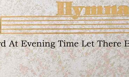 O Lord At Evening Time Let There Be Ligh – Hymn Lyrics