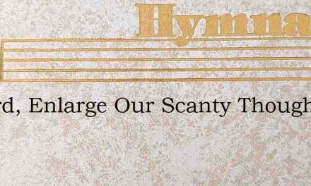 O Lord, Enlarge Our Scanty Thought – Hymn Lyrics