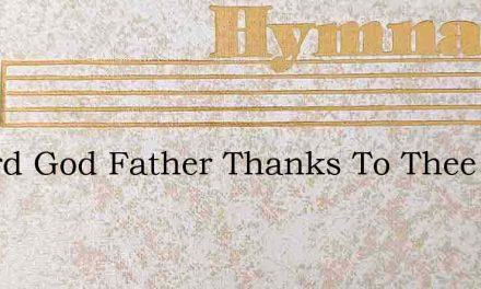 O Lord God Father Thanks To Thee – Hymn Lyrics